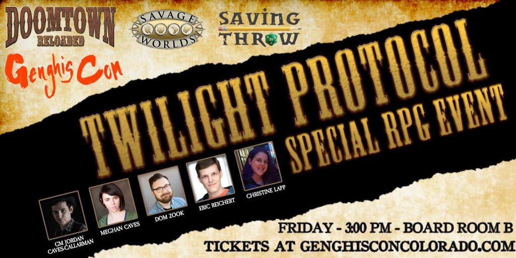 Image Description: A promo image for the GenghisCon Twilight Protocol event. The top third of the image display the logos for 'Doomtown Reloaded', 'Genghis Con', 'Savage Worlds',  and 'Saving Throw'. The middle says 'Twilight Protocol Special RPG Event', and displays headshots of each of the participating players: GM Jordan Caves-Callarman, Meghan Caves, Dom Zook, Eric Reichert, Christine Lapp. The bottom third says: 'Friday - 3:00PM - Board Room B. Tickets at Genghisconcolorado.com'